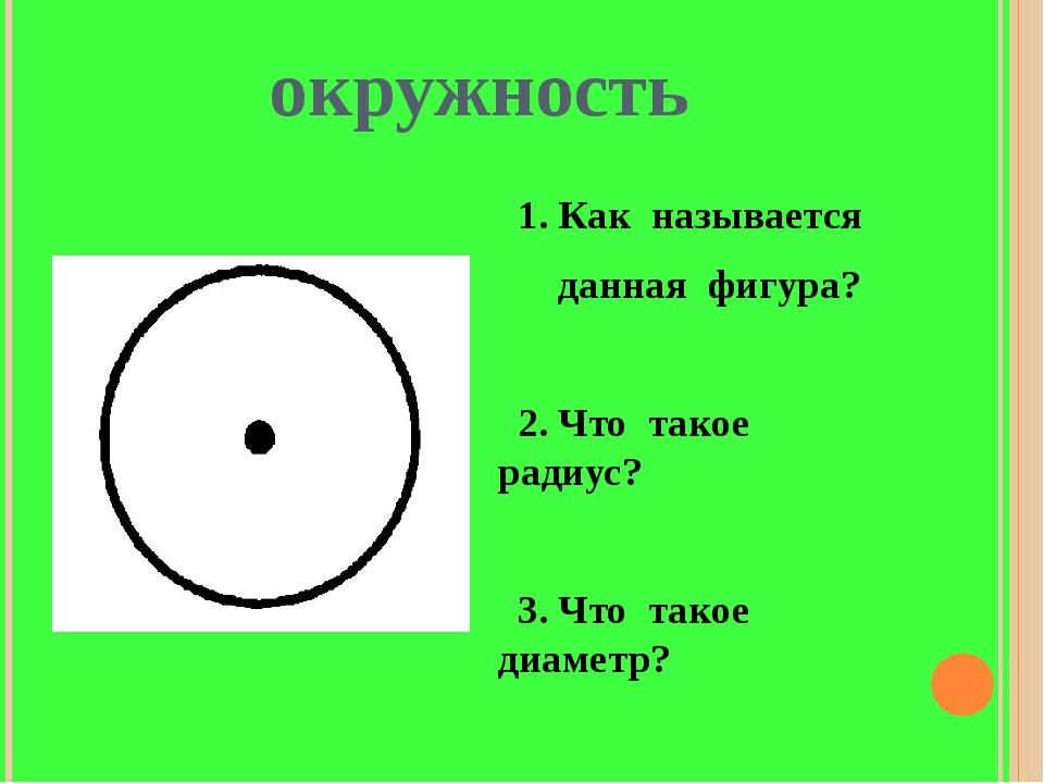 окружность 1. Как называется данная фигура? 2. Что такое радиус? 3. Что такое...