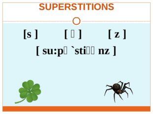 SUPERSTITIONS [s ] [ ʃ ] [ z ] [ su:pә`stiʃәnz ]