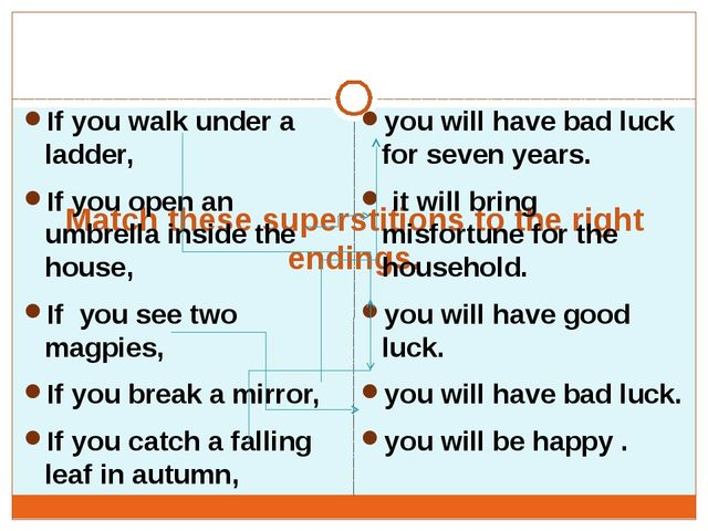 Match these superstitions to the right endings. If you walk under a ladder...
