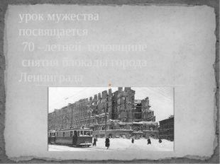 урок мужества посвящается 70 –летней годовщине снятия блокады города Ленингр