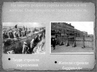 Люди строили укрепления. На защиту родного города встали все его жители. Они