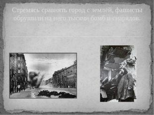 Стремясь сравнять город с землёй, фашисты обрушили на него тысячи бомб и сна