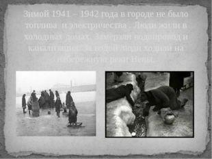 Зимой 1941 – 1942 года в городе не было топлива и электричества . Люди жили в
