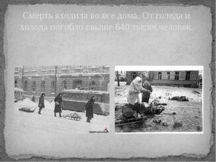 Смерть входила во все дома. От голода и холода погибло свыше 640 тысяч человек.