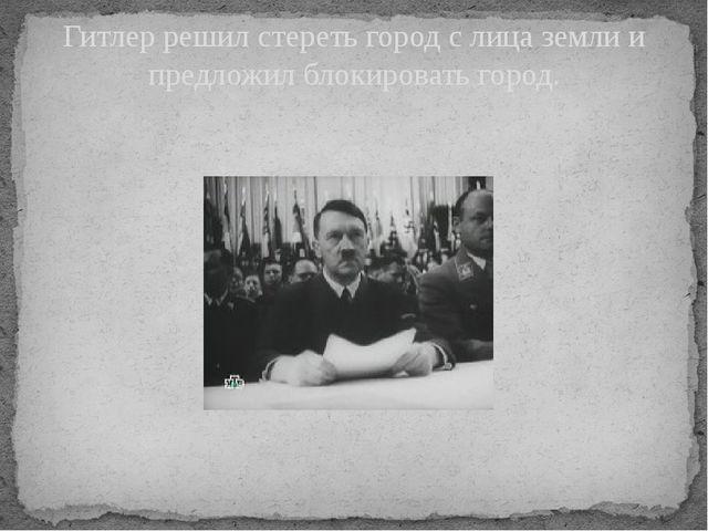 Гитлер решил стереть город с лица земли и предложил блокировать город.