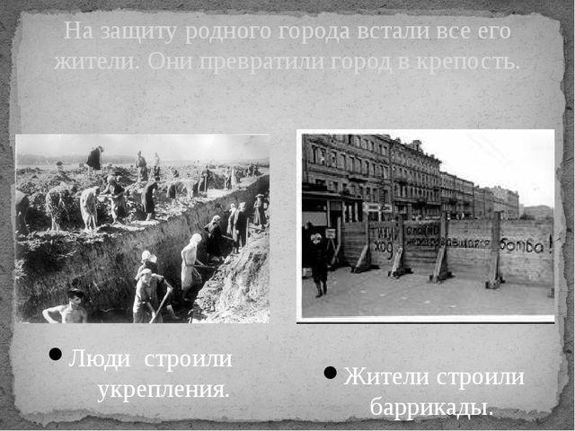 Люди строили укрепления. На защиту родного города встали все его жители. Они...