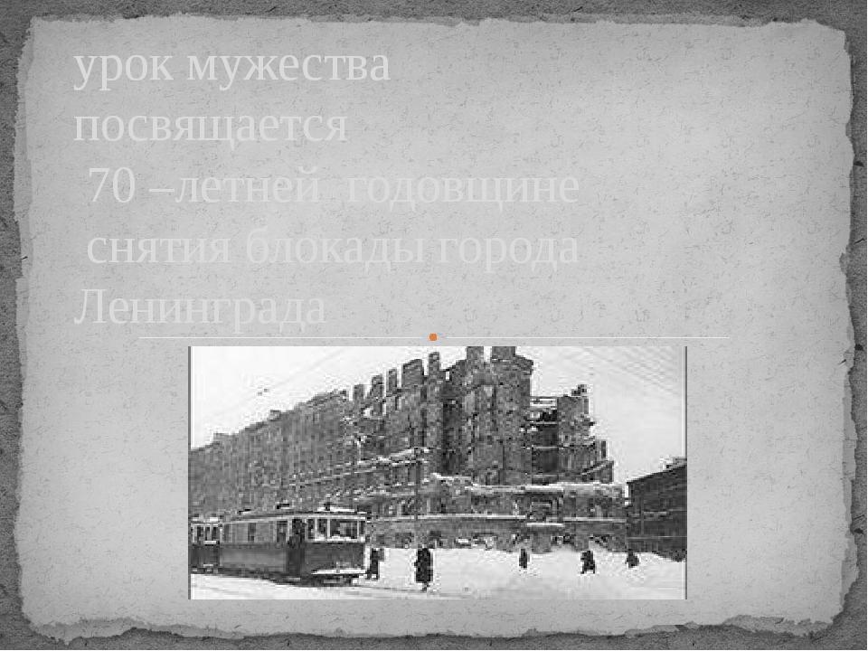 урок мужества посвящается 70 –летней годовщине снятия блокады города Ленингр...