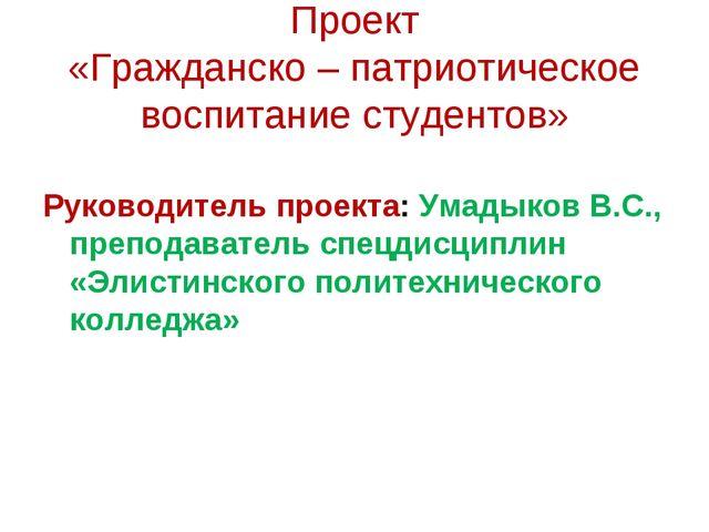 Проект «Гражданско – патриотическое воспитание студентов» Руководитель проект...