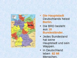 Die Hauptstadt Deutschlands heisst Berlin. Die BRD besteht aus 16 Bundesländ
