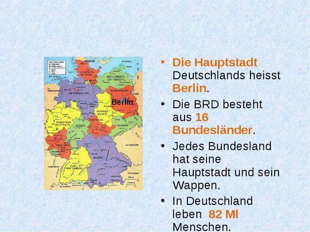 Die Hauptstadt Deutschlands heisst Berlin. Die BRD besteht aus 16 Bundesländ...