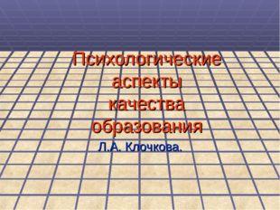 Психологические аспекты качества образования Л.А. Клочкова.