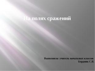 На полях сражений Выполнила: учитель начальных классов Бердник С.В.
