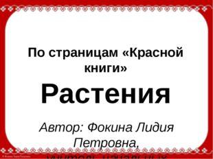 По страницам «Красной книги» Растения Автор: Фокина Лидия Петровна, учитель н