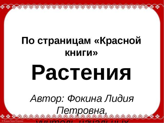 По страницам «Красной книги» Растения Автор: Фокина Лидия Петровна, учитель н...