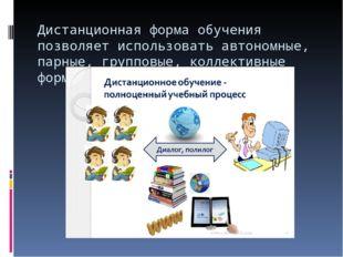Дистанционная форма обучения позволяет использовать автономные, парные, групп