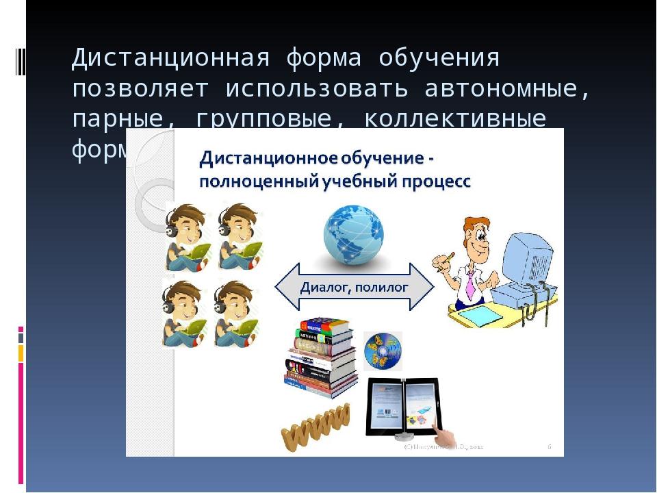 Дистанционная форма обучения позволяет использовать автономные, парные, групп...