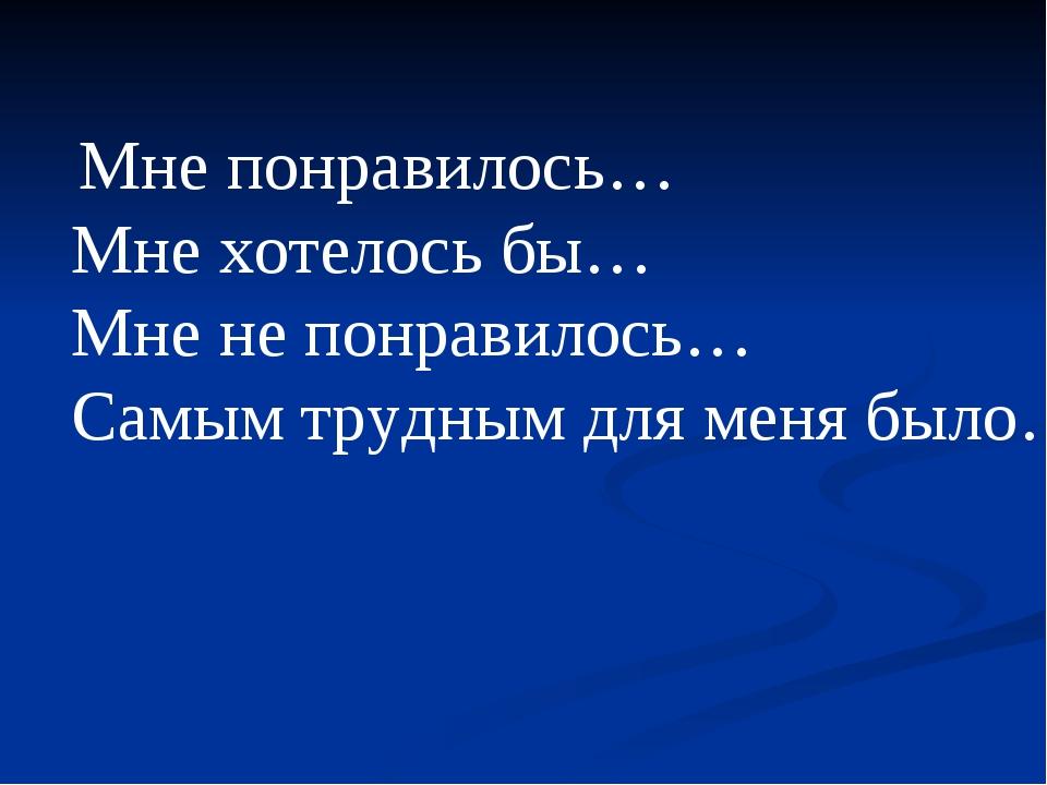 Мне понравилось… Мне хотелось бы… Мне не понравилось… Самым трудным для меня...