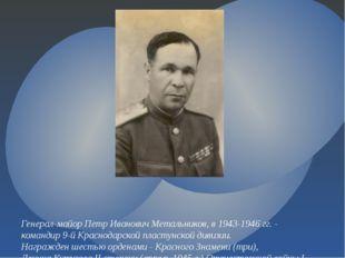 Генерал-майор Петр Иванович Метальников,в 1943-1946 гг. - командир 9-й Красн