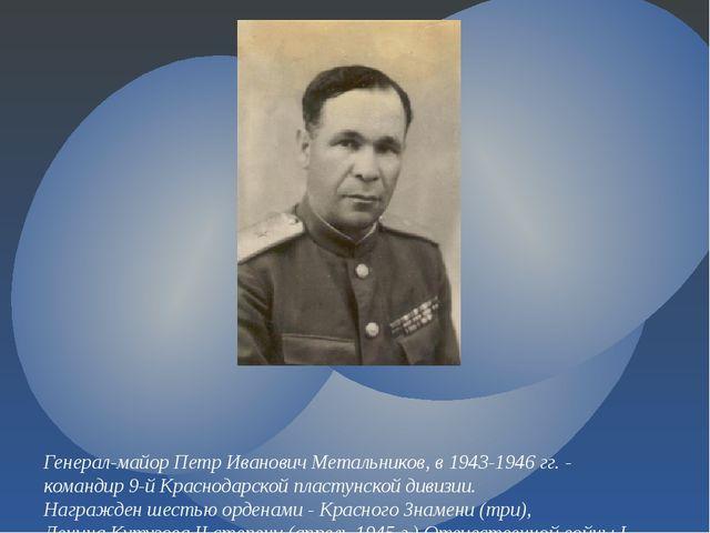 Генерал-майор Петр Иванович Метальников,в 1943-1946 гг. - командир 9-й Красн...