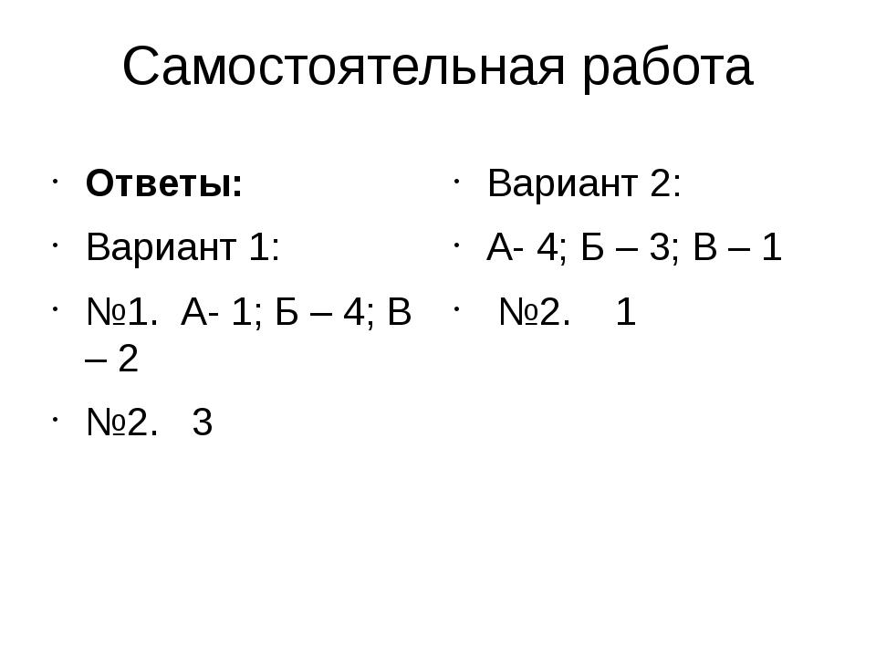Самостоятельная работа Ответы: Вариант 1: №1. А- 1; Б – 4; В – 2 №2. 3 Вариан...