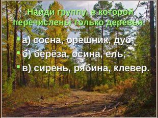 Найди группу, в которой перечислены только деревья. а) сосна, орешник, дуб; б