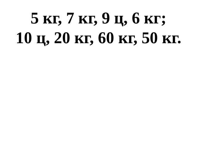 5 кг, 7 кг, 9 ц, 6 кг; 10 ц, 20 кг, 60 кг, 50 кг.