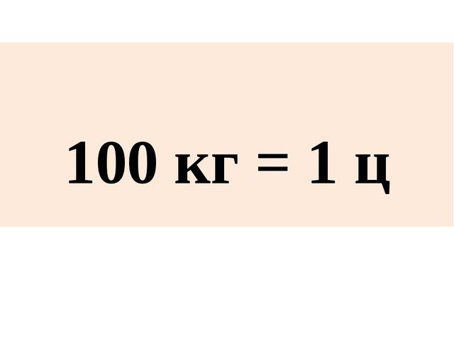 100 кг = 1 ц
