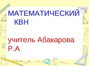 МАТЕМАТИЧЕСКИЙ КВН учитель Абакарова Р.А *
