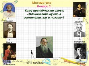 Вопрос 3: Кому принадлежат слова: «Вдохновение нужно в геометрии, как в поэзи