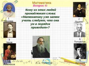 Вопрос 4: Кому из этих людей принадлежат слова: «Математику уже затем учить с