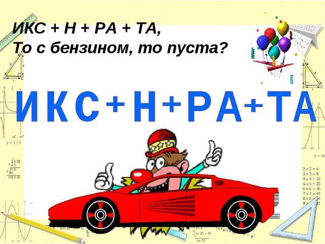 ИКС + Н + РА + ТА, То с бензином, то пуста?