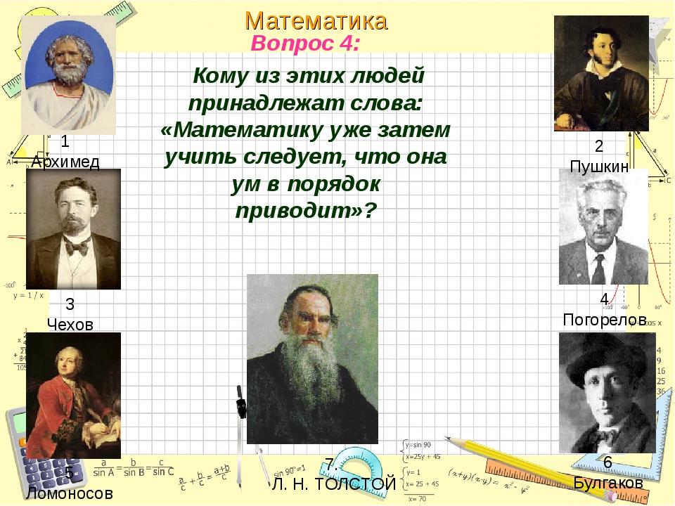 Вопрос 4: Кому из этих людей принадлежат слова: «Математику уже затем учить с...