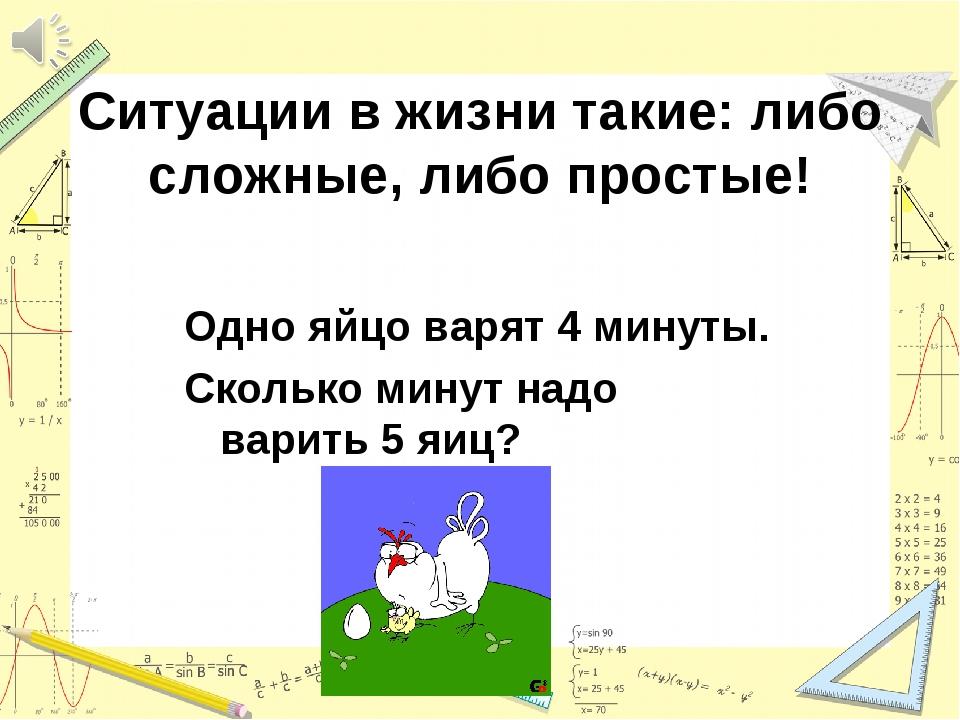 Ситуации в жизни такие: либо сложные, либо простые! Одно яйцо варят 4 минуты....