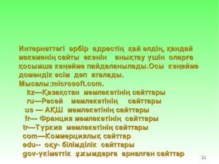 * Интернеттегі әрбір адрестің қай елдің, қандай мекеменің сайты екенін анықта