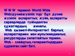 * W W W термині- World Wide Web/дүниежүзілік тор/ бұл дүние жүзілік ақпаратты