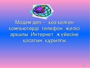 * Модем деп -- кез келген компьютерді телефон желісі арқылы Интернет жүйесіне