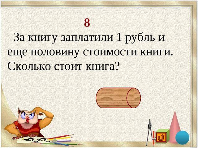 8 За книгу заплатили 1 рубль и еще половину стоимости книги. Сколько стоит к...