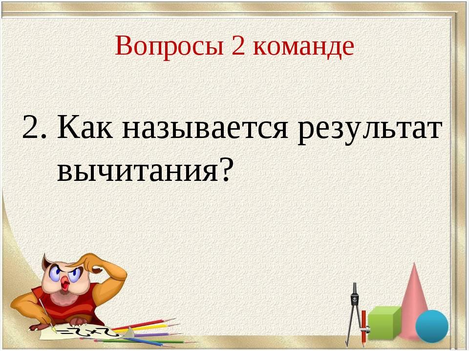 Вопросы 2 команде 2. Как называется результат вычитания?