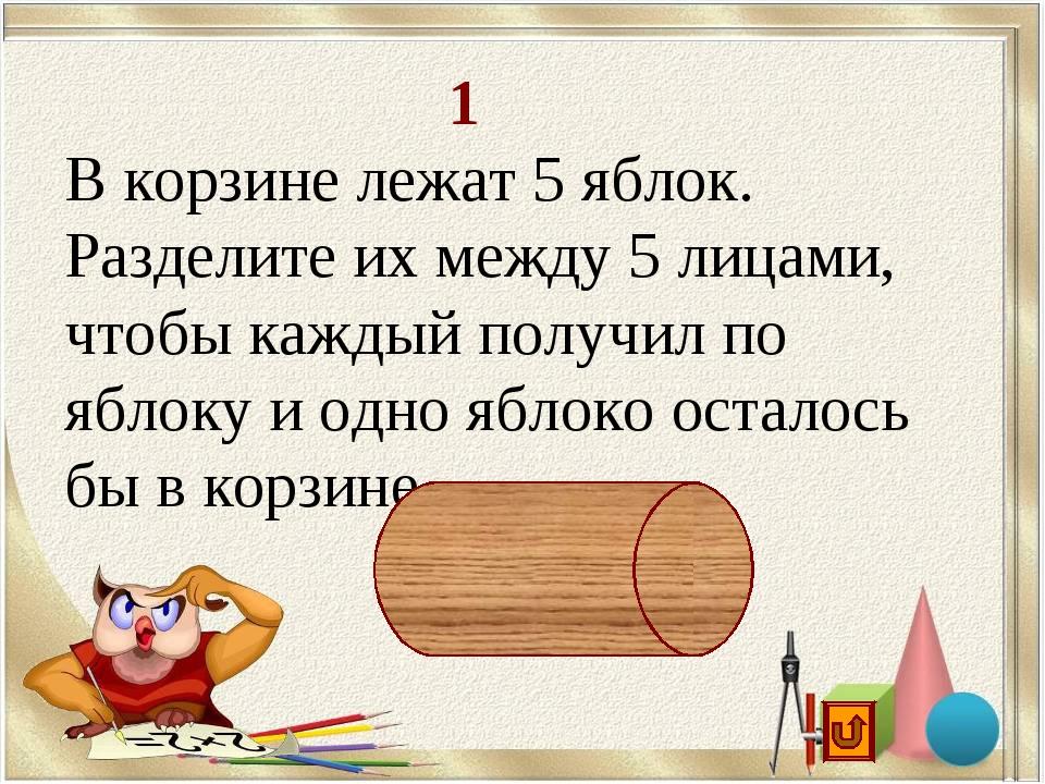 1 В корзине лежат 5 яблок. Разделите их между 5 лицами, чтобы каждый получил...
