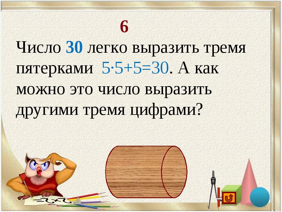 6 Число 30 легко выразить тремя пятерками 5·5+5=30. А как можно это число вы...