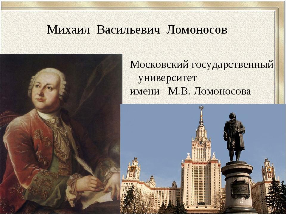 Михаил Васильевич Ломоносов Московский государственный университет имени М.В....