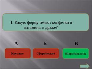 1. Какую форму имеют конфетки и витамины в драже? Круглые Сферические Кругл