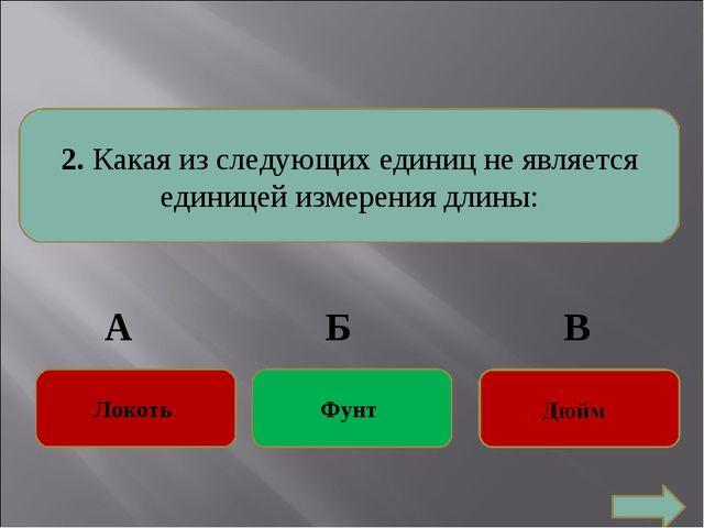 2. Какая из следующих единиц не является единицей измерения длины: Локоть Фу...