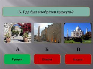 5. Где был изобретен циркуль? Египет Египет Греция