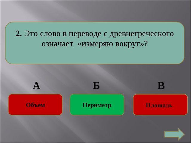2. Это слово в переводе с древнегреческого означает «измеряю вокруг»? Перимет...