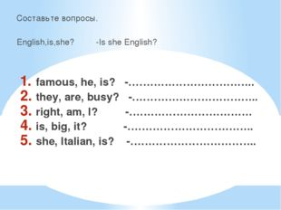Составьте вопросы. English,is,she? -Is she English? famous, he, is? -……………………