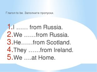 Глагол to be. Заполните пропуски. I …… from Russia. We ……from Russia. He……fro