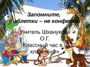 Запомните, таблетки – не конфетки Учитель Шханукова О.Г. Классный час в 9 кла