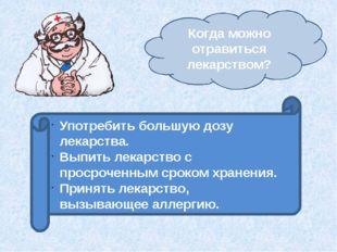 Когда можно отравиться лекарством? Употребить большую дозу лекарства. Выпить