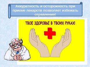 Аккуратность и осторожность при приеме лекарств позволяет избежать отравления!